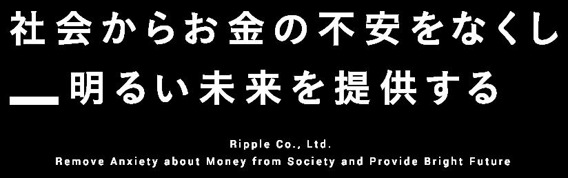 社会からお金の不安をなくし 明るい未来を提供する Ripple Co., Ltd. Remove Anxiety about Money from Society and Provide Bright Future